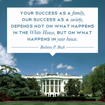 your success as a family, our success as a society, depends not on what happens in the white house, but on what happens in your house - barbara bush
